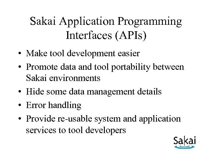 Sakai Application Programming Interfaces (APIs) • Make tool development easier • Promote data and