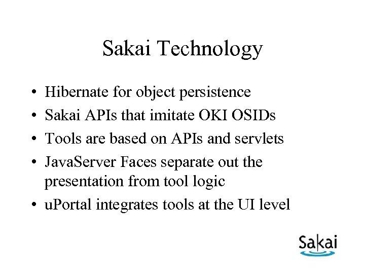 Sakai Technology • • Hibernate for object persistence Sakai APIs that imitate OKI OSIDs