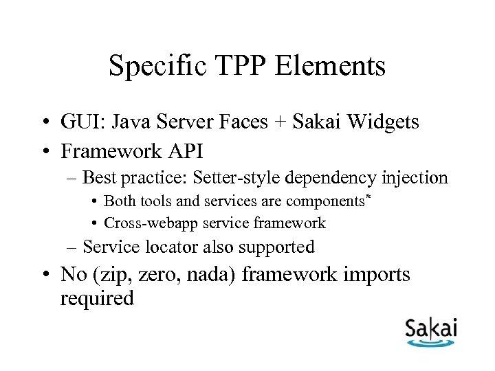 Specific TPP Elements • GUI: Java Server Faces + Sakai Widgets • Framework API
