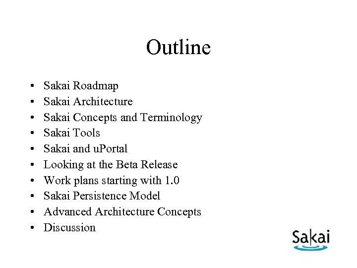 Outline • • • Sakai Roadmap Sakai Architecture Sakai Concepts and Terminology Sakai Tools