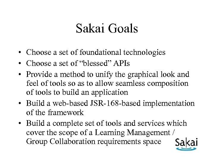 Sakai Goals • Choose a set of foundational technologies • Choose a set of