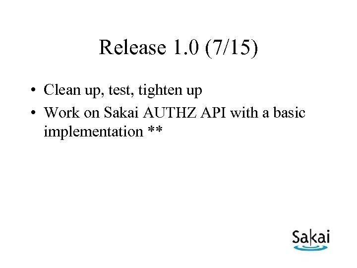 Release 1. 0 (7/15) • Clean up, test, tighten up • Work on Sakai