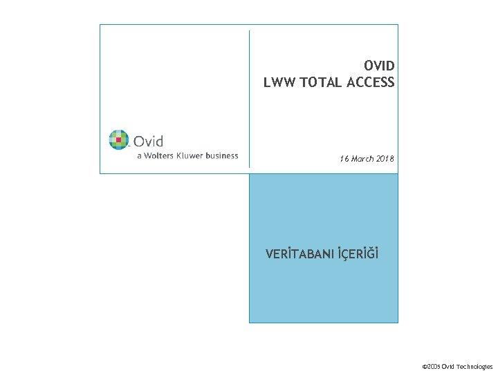 OVID LWW TOTAL ACCESS 16 March 2018 VERİTABANI İÇERİĞİ © 2005 Ovid Technologies