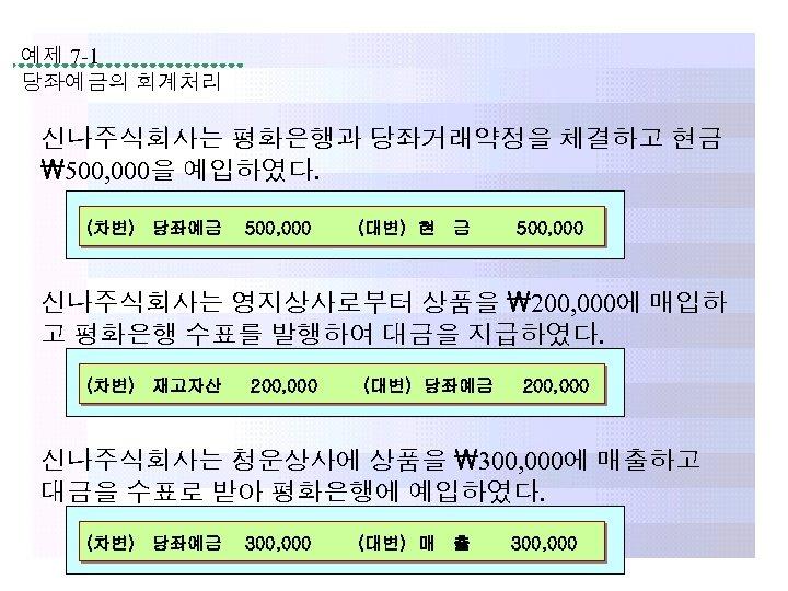 예제 7 -1 당좌예금의 회계처리 신나주식회사는 평화은행과 당좌거래약정을 체결하고 현금 500, 000을 예입하였다. (차변)