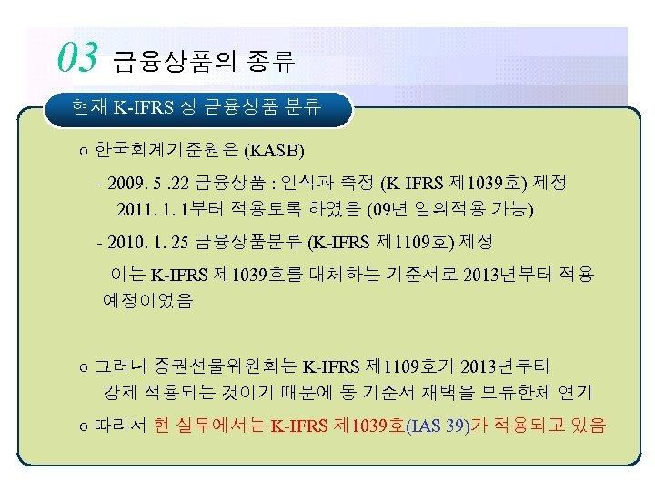 03 금융상품의 종류 현재 K-IFRS 상 금융상품 분류 ○ 한국회계기준원은 (KASB) - 2009. 5.