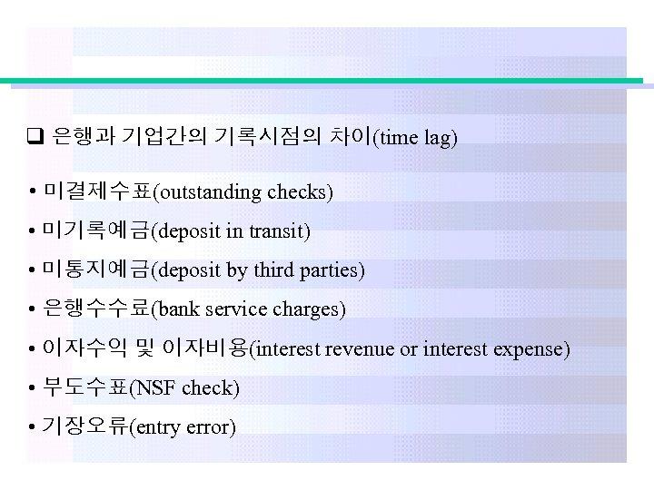 q 은행과 기업간의 기록시점의 차이(time lag) • 미결제수표(outstanding checks) • 미기록예금(deposit in transit) •