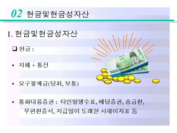 02 현금및현금성자산 1. 현금및현금성자산 q 현금 : • 지폐 + 통전 • 요구불예금(당좌, 보통)