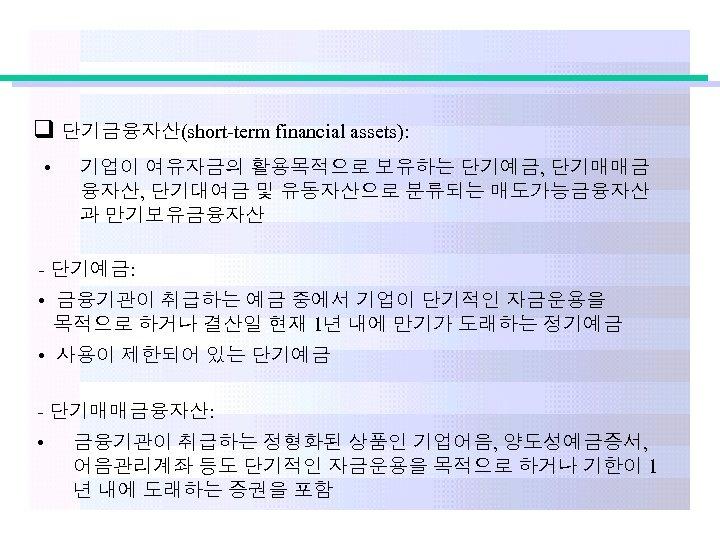 q 단기금융자산(short-term financial assets): • 기업이 여유자금의 활용목적으로 보유하는 단기예금, 단기매매금 융자산, 단기대여금 및
