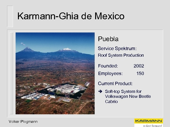 Karmann-Ghia de Mexico Puebla Service Spektrum: Roof System Production Founded: Employees: 2002 150 Current