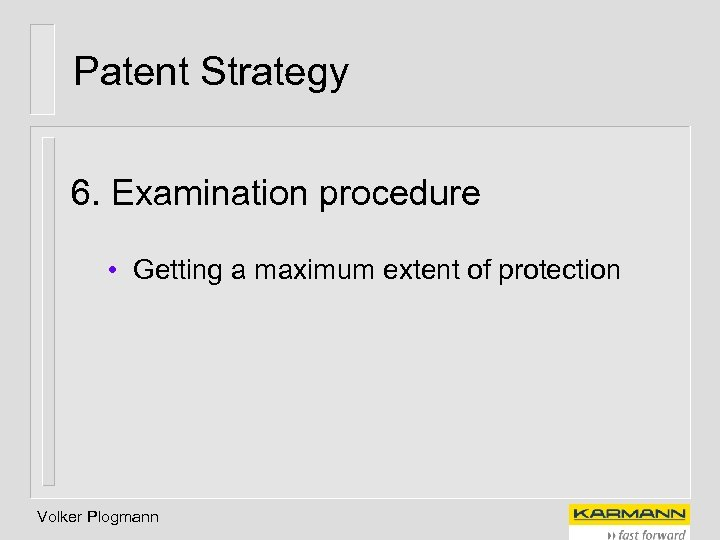 Patent Strategy 6. Examination procedure • Getting a maximum extent of protection Volker Plogmann