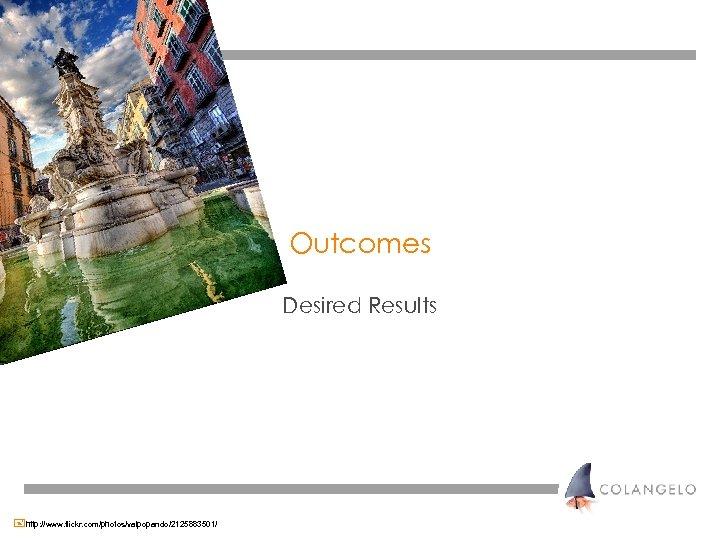 Outcomes Desired Results +http: //www. flickr. com/photos/valpopando/2125883501/