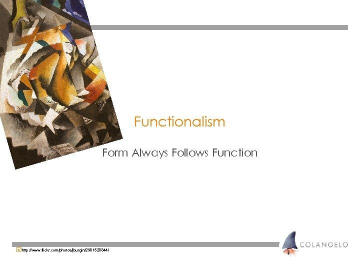 Functionalism Form Always Follows Function +http: //www. flickr. com/photos/jburgin/2981528844/