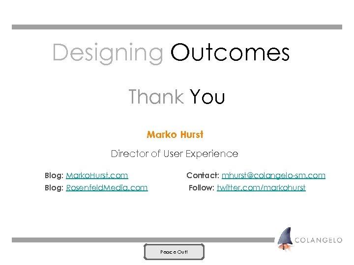 Designing Outcomes Thank You Marko Hurst Director of User Experience Blog: Marko. Hurst. com