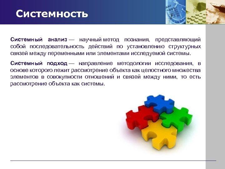 Системность Системный анализ — научный метод познания, представляющий собой последовательность действий по установлению структурных
