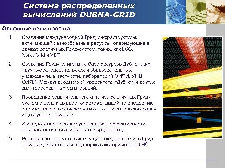 Система распределенных вычислений DUBNA-GRID Основные цели проекта: 1. Создание международной Грид-инфраструктуры, включающей разнообразные ресурсы,