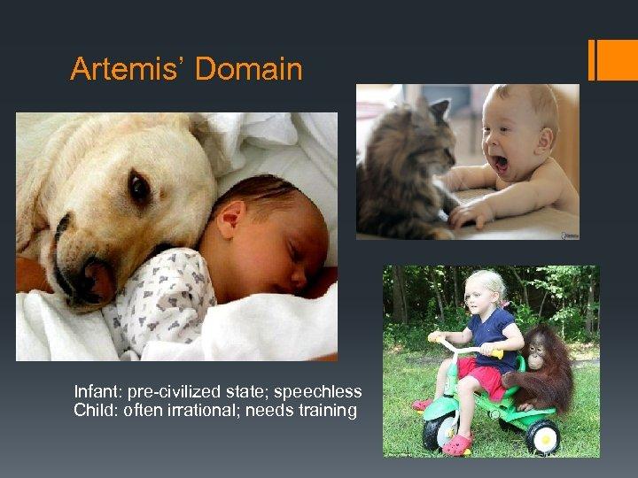Artemis' Domain Infant: pre-civilized state; speechless Child: often irrational; needs training