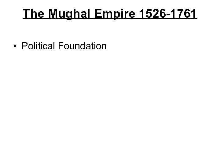 The Mughal Empire 1526 -1761 • Political Foundation