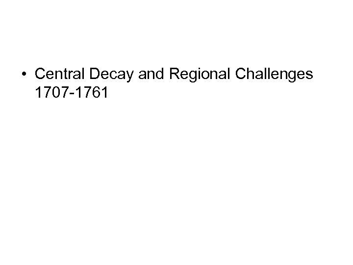 • Central Decay and Regional Challenges 1707 -1761
