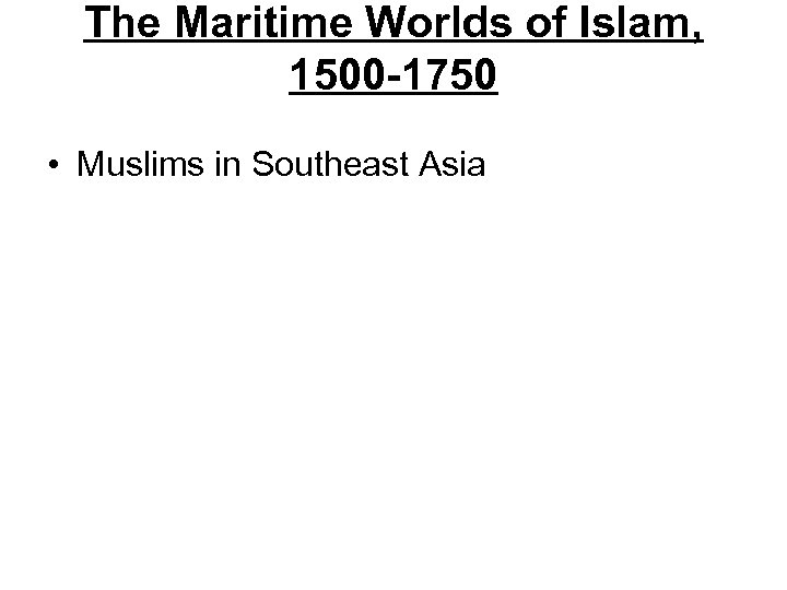 The Maritime Worlds of Islam, 1500 -1750 • Muslims in Southeast Asia