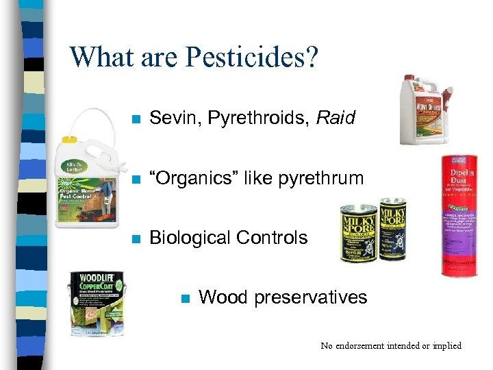 "What are Pesticides? n Sevin, Pyrethroids, Raid n ""Organics"" like pyrethrum n Biological Controls"