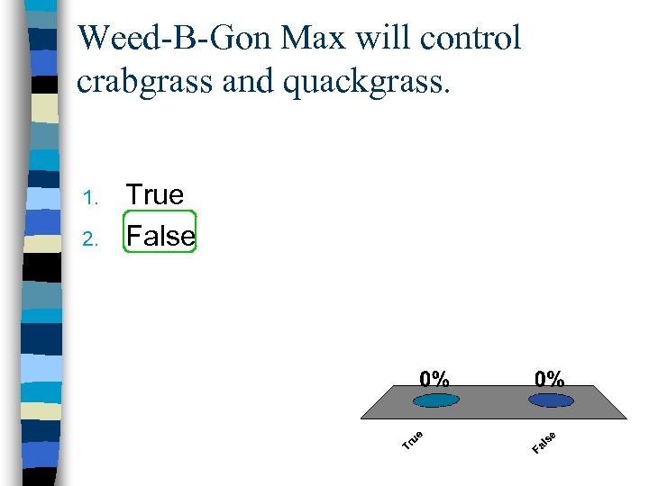 Weed-B-Gon Max will control crabgrass and quackgrass. 1. 2. True False
