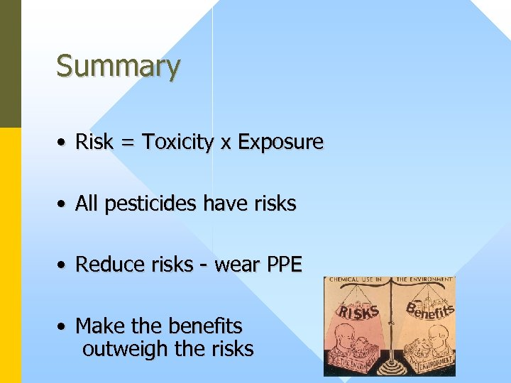 Summary • Risk = Toxicity x Exposure • All pesticides have risks • Reduce