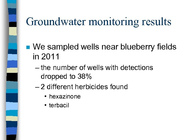 Groundwater monitoring results n We sampled wells near blueberry fields in 2011 – the