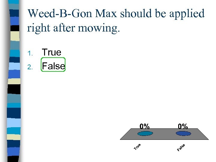 Weed-B-Gon Max should be applied right after mowing. 1. 2. True False