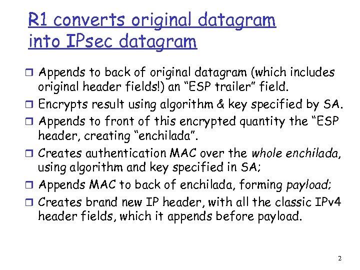 R 1 converts original datagram into IPsec datagram r Appends to back of original