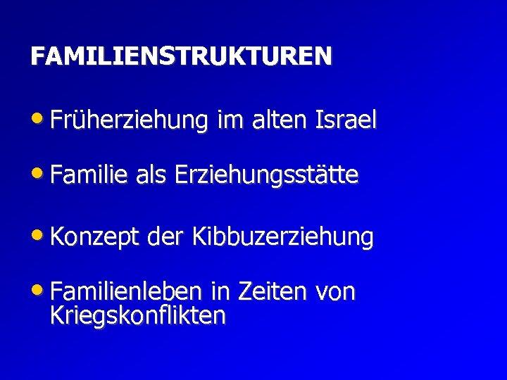 FAMILIENSTRUKTUREN • Früherziehung im alten Israel • Familie als Erziehungsstätte • Konzept der Kibbuzerziehung
