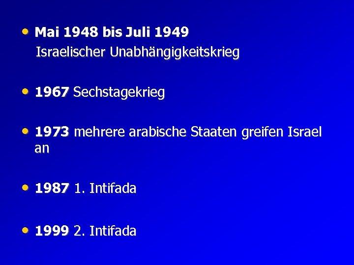 • Mai 1948 bis Juli 1949 Israelischer Unabhängigkeitskrieg • 1967 Sechstagekrieg • 1973