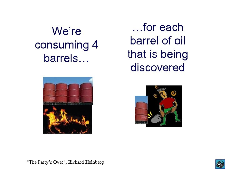 "We're consuming 4 barrels… ""The Party's Over"", Richard Heinberg …for each barrel of oil"