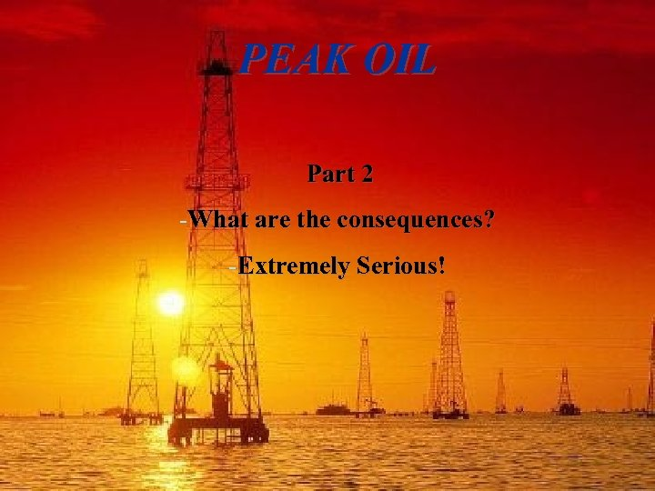 PEAK OIL Part 2 -What are the consequences? -Extremely Serious!