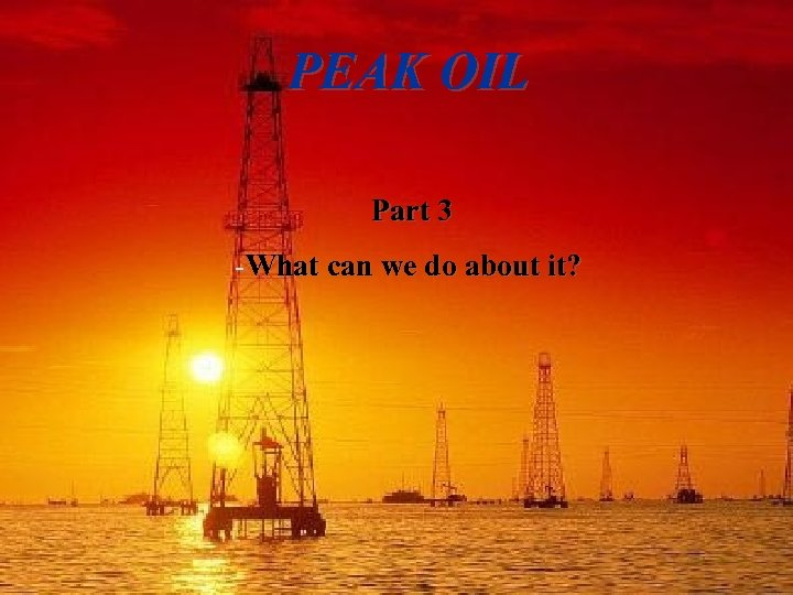 PEAK OIL Part 3 -What can we do about it?