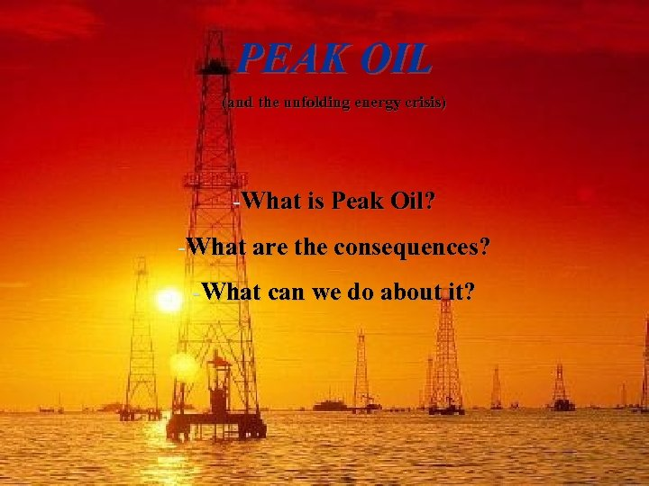 PEAK OIL (and the unfolding energy crisis) -What is Peak Oil? -What are the