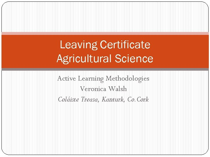 Leaving Certificate Agricultural Science Active Learning Methodologies Veronica Walsh Coláiste Treasa, Kanturk, Co. Cork