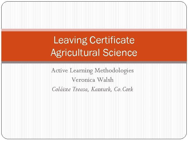 Leaving Certificate Agricultural Science Active Learning Methodologies Veronica Walsh Coláiste Treasa, Kanturk, Co. Cork