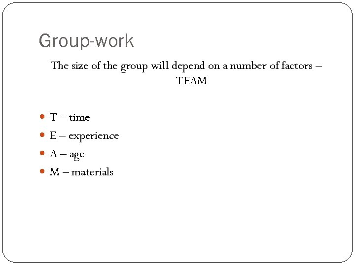 Group-work The size of the group will depend on a number of factors –