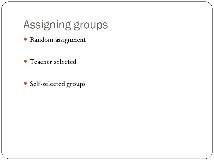 Assigning groups Random assignment Teacher selected Self-selected groups 13