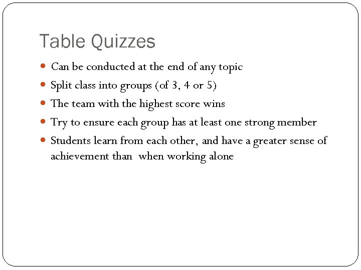 Table Quizzes Can be conducted at the end of any topic Split class into