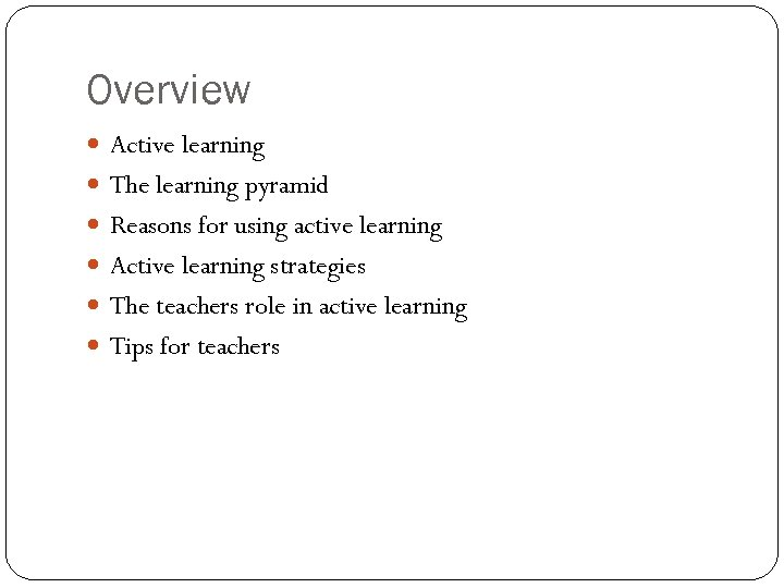 Overview Active learning The learning pyramid Reasons for using active learning Active learning strategies
