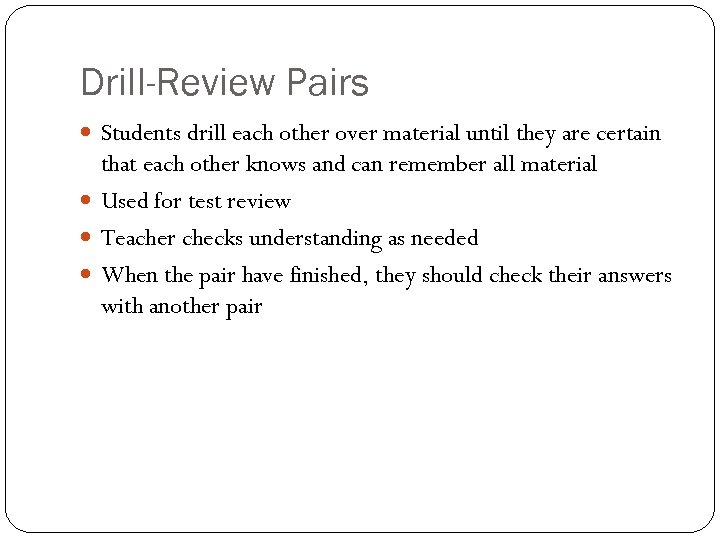 Drill-Review Pairs Students drill each other over material until they are certain that each