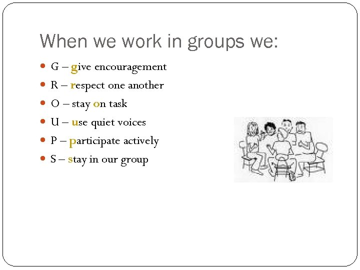 When we work in groups we: G – give encouragement R – respect one