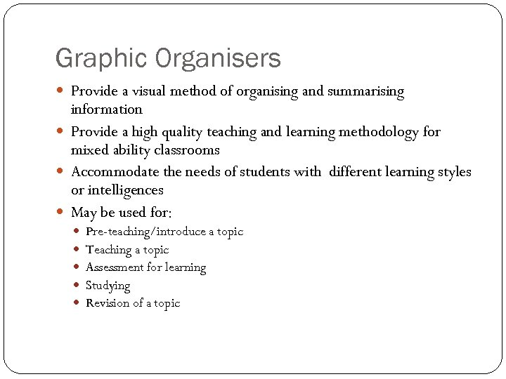 Graphic Organisers Provide a visual method of organising and summarising information Provide a high