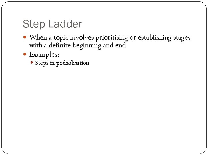 Step Ladder When a topic involves prioritising or establishing stages with a definite beginning