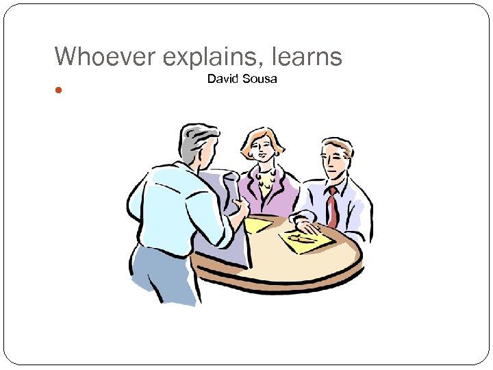 Whoever explains, learns 8 David Sousa