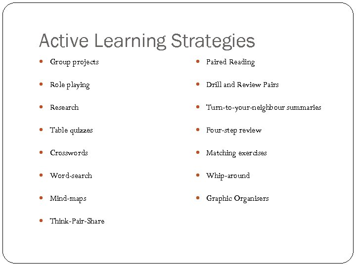 Active Learning Strategies Group projects Paired Reading Role playing Drill and Review Pairs Research