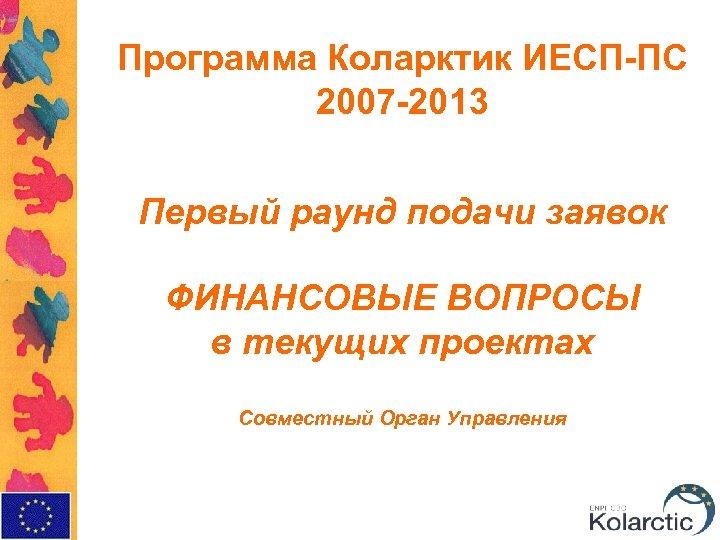 Программа Коларктик ИЕСП-ПС 2007 -2013 Первый раунд подачи заявок ФИНАНСОВЫЕ ВОПРОСЫ в текущих проектах