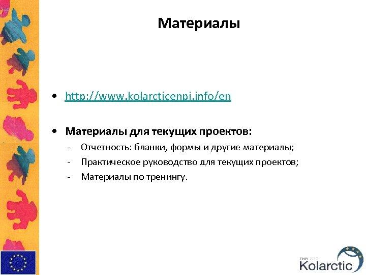 Материалы • http: //www. kolarcticenpi. info/en • Материалы для текущих проектов: - Отчетность: бланки,
