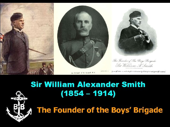 Sir William Alexander Smith (1854 – 1914) The Founder of the Boys' Brigade